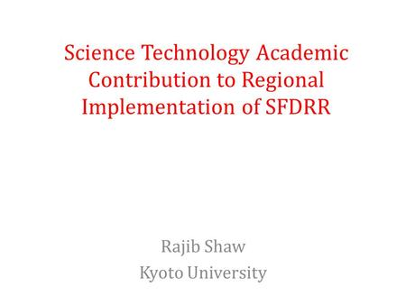 Science Technology Academic Contribution to Regional Implementation of SFDRR Rajib Shaw Kyoto University.