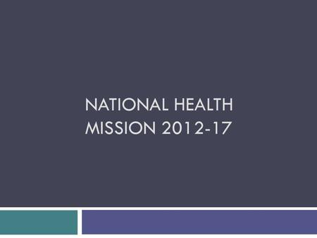 NATIONAL HEALTH MISSION 2012-17. Background  Lays broad principles and strategic directions  Encompasses two submissions:  National Rural Health Mission.