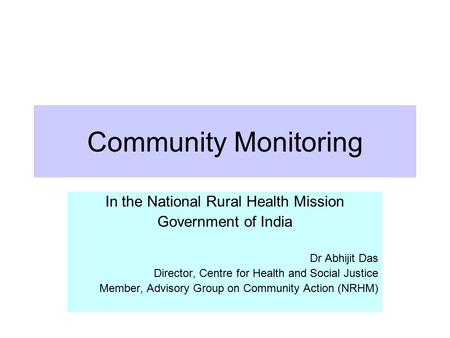 Community Monitoring In the National Rural Health Mission Government of India Dr Abhijit Das Director, Centre for Health and Social Justice Member, Advisory.