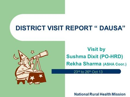 "DISTRICT VISIT REPORT "" DAUSA"" Visit by Sushma Dixit (PO-HRD) Rekha Sharma (ASHA Coor.) 23 rd to 26 th Oct 13 National Rural Health Mission."