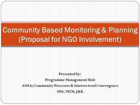 Presented by: Programme Management Unit ASHA; Community Processes & Intersectoral Convergence SHS, NHM, J&K Community Based Monitoring & Planning (Proposal.