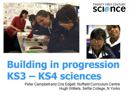 1 Building in progression KS3 – KS4 sciences Peter Campbell and Cris Edgell, Nuffield Curriculum Centre Hugh Williets, Settle College, N Yorks.