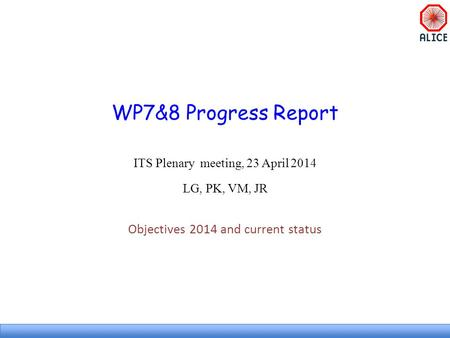 WP7&8 Progress Report ITS Plenary meeting, 23 April 2014 LG, PK, VM, JR Objectives 2014 and current status.