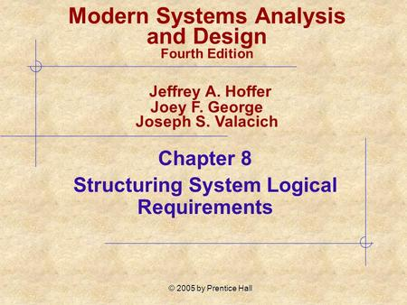 © 2005 by Prentice Hall Chapter 8 Structuring System Logical Requirements Modern Systems Analysis and Design Fourth Edition Jeffrey A. Hoffer Joey F. George.