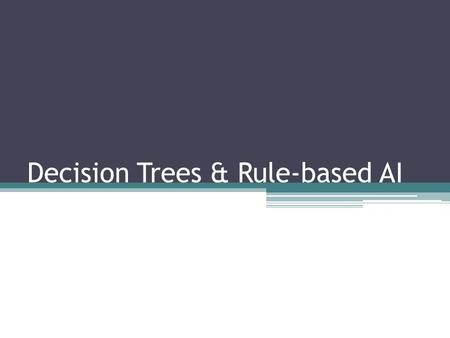 Decision Trees & Rule-based AI. Decision Tree Advantages ▫Fast and easy to implement, Simple to understand ▫Modular, Re-usable ▫Can be learned  can be.