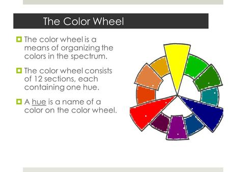 The Color Wheel  The color wheel is a means of organizing the colors in the spectrum.  The color wheel consists of 12 sections, each containing one.