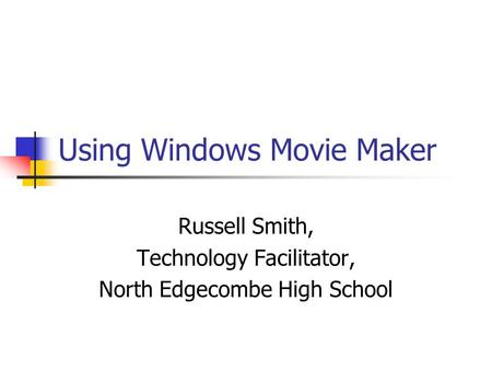 Using Windows Movie Maker Russell Smith, Technology Facilitator, North Edgecombe High School.