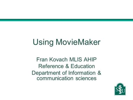 Using MovieMaker Fran Kovach MLIS AHIP Reference & Education Department of Information & communication sciences.
