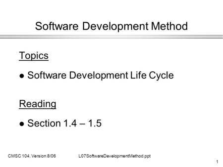1 L07SoftwareDevelopmentMethod.pptCMSC 104, Version 8/06 Software Development Method Topics l Software Development Life Cycle Reading l Section 1.4 – 1.5.