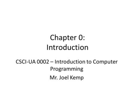 Chapter 0: Introduction CSCI-UA 0002 – Introduction to Computer Programming Mr. Joel Kemp.