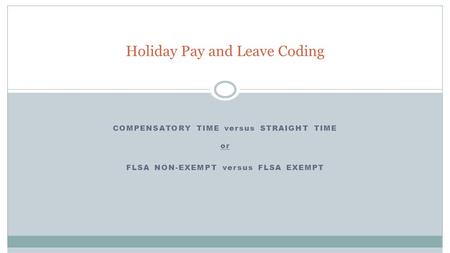 COMPENSATORY TIME versus STRAIGHT TIME or FLSA NON-EXEMPT versus FLSA EXEMPT Holiday Pay and Leave Coding.