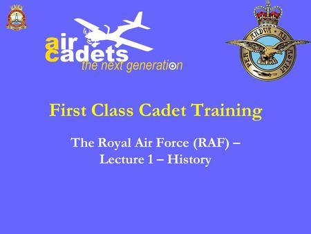 First Class Cadet Training The Royal Air Force (RAF) – Lecture 1 – History.