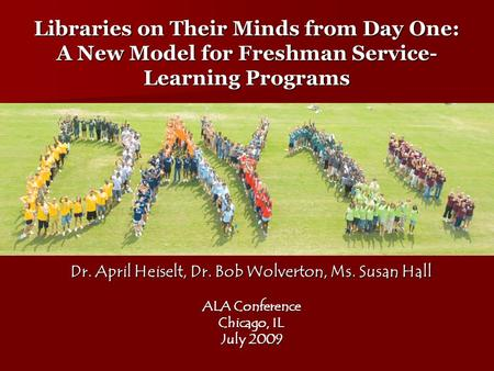 Libraries on Their Minds from Day One: A New Model for Freshman Service- Learning Programs Dr. April Heiselt, Dr. Bob Wolverton, Ms. Susan Hall ALA Conference.