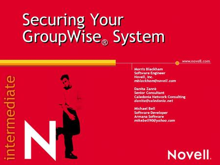 Securing Your GroupWise ® System Morris Blackham Software Engineer Novell, Inc. Danita Zanrè Senior Consultant Caledonia.