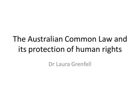 The Australian Common Law and its protection of human rights Dr Laura Grenfell.
