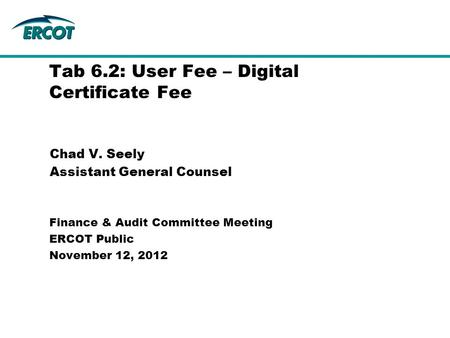Chad V. Seely Assistant General Counsel Tab 6.2: User Fee – Digital Certificate Fee Finance & Audit Committee Meeting ERCOT Public November 12, 2012.