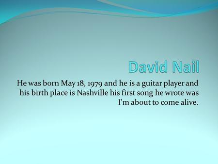 He was born May 18, 1979 and he is a guitar player and his birth place is Nashville his first song he wrote was I'm about to come alive.