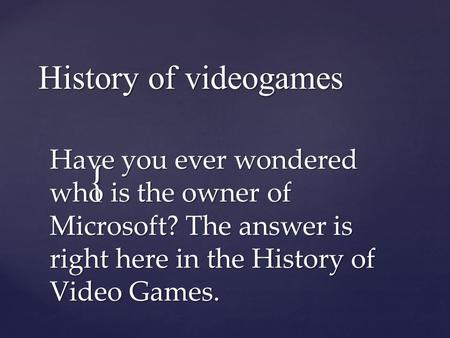 { History of videogames Have you ever wondered who is the owner of Microsoft? The answer is right here in the History of Video Games.