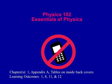 Physics 102 Essentials of Physics Chapter(s): 1, Appendix A, Tables on inside back covers Learning Outcomes: 1, 8, 11, & 12.