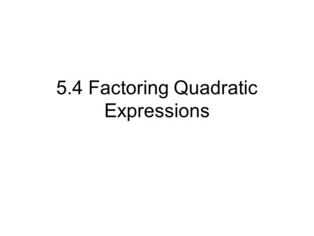 5.4 Factoring Quadratic Expressions. WAYS TO SOLVE A QUADRATIC EQUATION ax² + bx + c = 0 There are many ways to solve a quadratic. The main ones are: