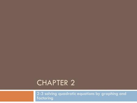 CHAPTER 2 2-3 solving quadratic equations by graphing and factoring.