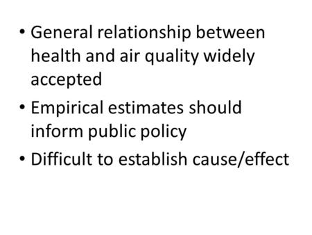 General relationship between health and air quality widely accepted Empirical estimates should inform public policy Difficult to establish cause/effect.