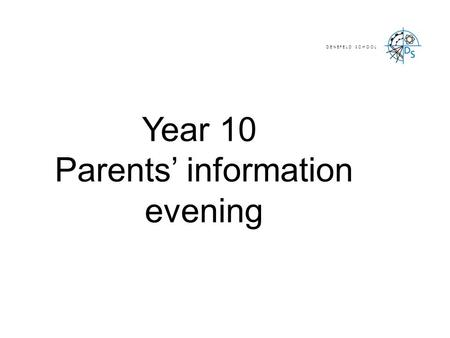Year 10 Parents' information evening D E N E F E L D S C H O O L.