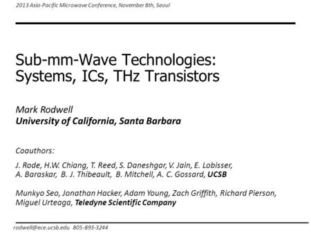 Sub-mm-Wave Technologies: Systems, ICs, THz Transistors 805-893-3244 2013 Asia-Pacific Microwave Conference, November 8th, Seoul Mark.