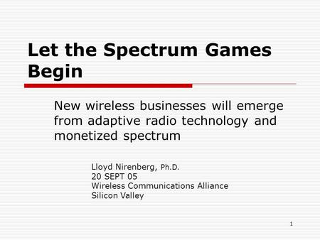 1 Let the Spectrum Games Begin New wireless businesses will emerge from adaptive radio technology and monetized spectrum Lloyd Nirenberg, Ph.D. 20 SEPT.
