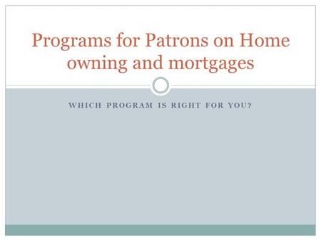 WHICH PROGRAM IS RIGHT FOR YOU? Programs for Patrons on Home owning and mortgages.