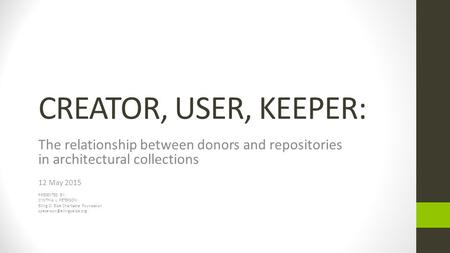 CREATOR, USER, KEEPER: The relationship between donors and repositories in architectural collections 12 May 2015 PRESENTED BY: CYNTHIA L. PETERSON Elling.
