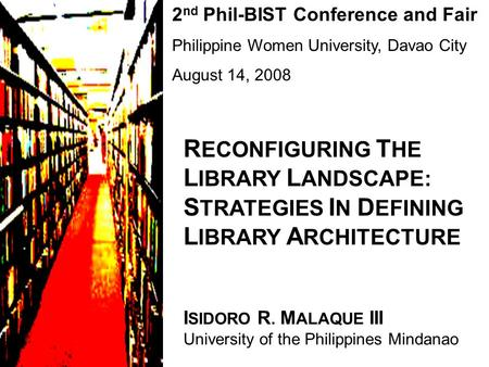 2 nd Phil-BIST Conference and Fair Philippine Women University, Davao City August 14, 2008 R ECONFIGURING T HE L IBRARY L ANDSCAPE: S TRATEGIES I N D EFINING.