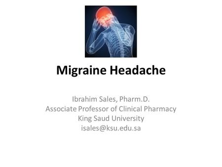 Migraine Headache Ibrahim Sales, Pharm.D. Associate Professor of Clinical Pharmacy King Saud University