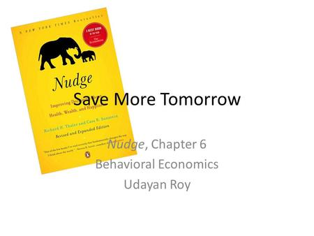 Save More Tomorrow Nudge, Chapter 6 Behavioral Economics Udayan Roy.