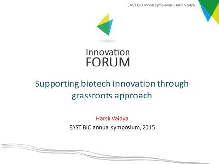 Harsh Vaidya EAST BIO annual symposium, 2015 Supporting biotech innovation through grassroots approach EAST BIO annual symposium | Harsh Vaidya.