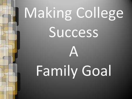 Making College Success A Family Goal. Making College Success a Family Goal What is a goal? A goal is a desired result a person (or organization, or a.