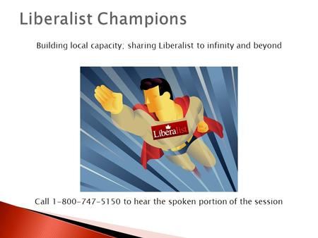 Building local capacity; sharing Liberalist to infinity and beyond Call 1-800-747-5150 to hear the spoken portion of the session.