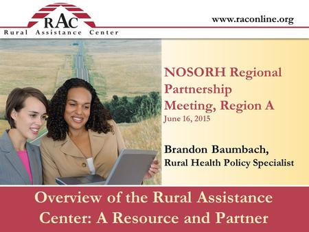 Www.raconline.org Overview of the Rural Assistance Center: A Resource and Partner NOSORH Regional Partnership Meeting, Region A June 16, 2015 Brandon Baumbach,