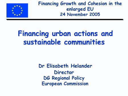Financing Growth and Cohesion in the enlarged EU 24 November 2005 Financing urban actions and sustainable communities Financing urban actions and sustainable.