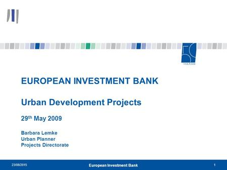 23/08/20151 European Investment Bank EUROPEAN INVESTMENT BANK Urban Development Projects 29 th May 2009 Barbara Lemke Urban Planner Projects Directorate.