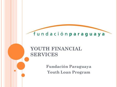 YOUTH FINANCIAL SERVICES Fundación Paraguaya Youth Loan Program.