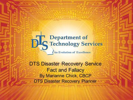 DTS Disaster Recovery Service Fact and Fallacy By Marianne Chick, CBCP DTS Disaster Recovery Planner.