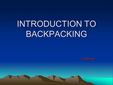 INTRODUCTION TO BACKPACKING Liz Westner. WHY Reach more remote locations Extended stays Sleeping outside Waking up outside Complete trails.
