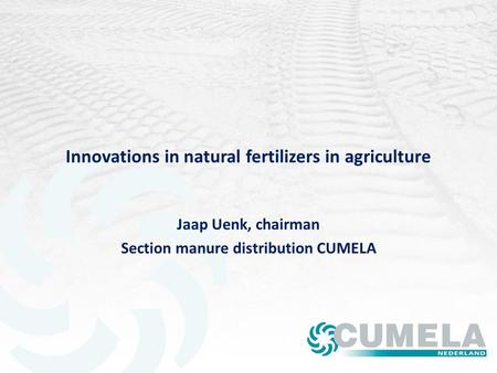 Innovations in natural fertilizers in agriculture Jaap Uenk, chairman Section manure distribution CUMELA.