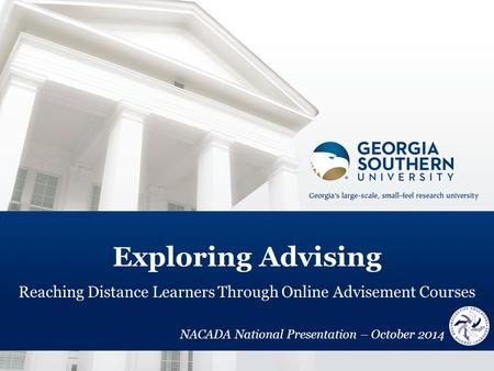 Exploring Advising Reaching Distance Learners Through Online Advisement Courses NACADA National Presentation – October 2014.