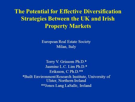 The Potential for Effective Diversification Strategies Between the UK and Irish Property Markets European Real Estate Society Milan, Italy Terry V. Grissom.