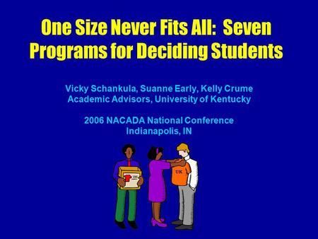 One Size Never Fits All: Seven Programs for Deciding Students Vicky Schankula, Suanne Early, Kelly Crume Academic Advisors, University of Kentucky 2006.