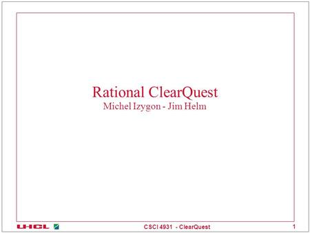 CSCI 4931 - ClearQuest 1 Rational ClearQuest Michel Izygon - Jim Helm.