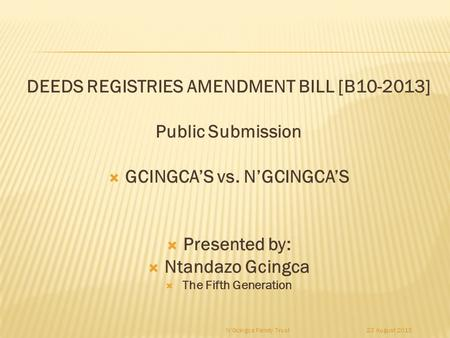 23 August 2015N'Gcingca Family Trust DEEDS REGISTRIES AMENDMENT BILL [B10-2013] Public Submission  GCINGCA'S vs. N'GCINGCA'S  Presented by:  Ntandazo.