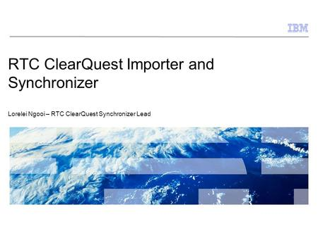 © 2009 IBM Corporation 1 RTC ClearQuest Importer and Synchronizer Lorelei Ngooi – RTC ClearQuest Synchronizer Lead.